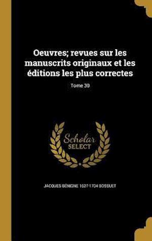 Bog, hardback Oeuvres; Revues Sur Les Manuscrits Originaux Et Les Editions Les Plus Correctes; Tome 30 af Jacques Benigne 1627-1704 Bossuet