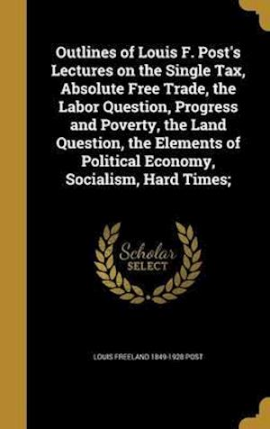 Bog, hardback Outlines of Louis F. Post's Lectures on the Single Tax, Absolute Free Trade, the Labor Question, Progress and Poverty, the Land Question, the Elements af Louis Freeland 1849-1928 Post