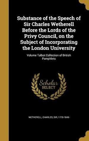 Bog, hardback Substance of the Speech of Sir Charles Wetherell Before the Lords of the Privy Council, on the Subject of Incorporating the London University; Volume
