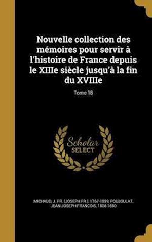 Bog, hardback Nouvelle Collection Des Memoires Pour Servir A L'Histoire de France Depuis Le Xiiie Siecle Jusqu'a La Fin Du Xviiie; Tome 18