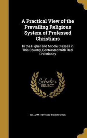 Bog, hardback A   Practical View of the Prevailing Religious System of Professed Christians af William 1759-1833 Wilberforce