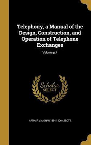 Bog, hardback Telephony, a Manual of the Design, Construction, and Operation of Telephone Exchanges; Volume P.4 af Arthur Vaughan 1854-1906 Abbott