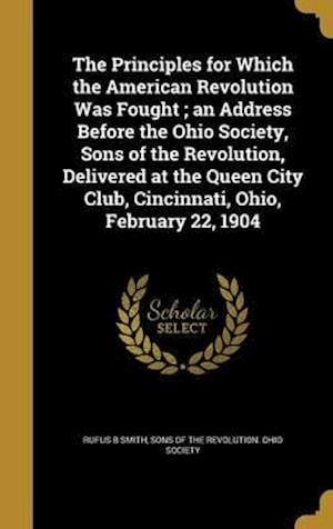 Bog, hardback The Principles for Which the American Revolution Was Fought; An Address Before the Ohio Society, Sons of the Revolution, Delivered at the Queen City C af Rufus B. Smith