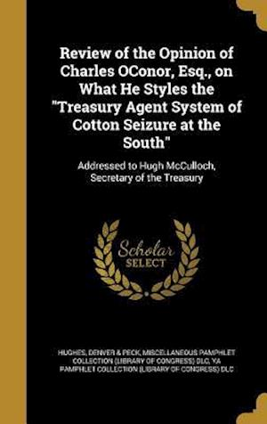 Bog, hardback Review of the Opinion of Charles Oconor, Esq., on What He Styles the Treasury Agent System of Cotton Seizure at the South