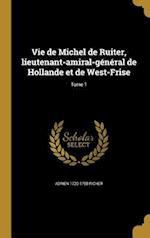 Vie de Michel de Ruiter, Lieutenant-Amiral-General de Hollande Et de West-Frise; Tome 1 af Adrien 1720-1798 Richer