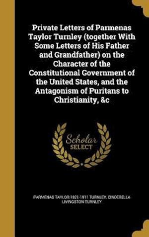 Bog, hardback Private Letters of Parmenas Taylor Turnley (Together with Some Letters of His Father and Grandfather) on the Character of the Constitutional Governmen af Parmenas Taylor 1821-1911 Turnley, Cinderella Livingston Turnley