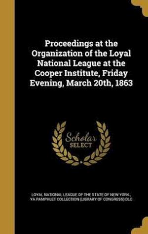 Bog, hardback Proceedings at the Organization of the Loyal National League at the Cooper Institute, Friday Evening, March 20th, 1863