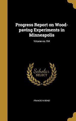 Bog, hardback Progress Report on Wood-Paving Experiments in Minneapolis; Volume No.194 af Francis M. Bond