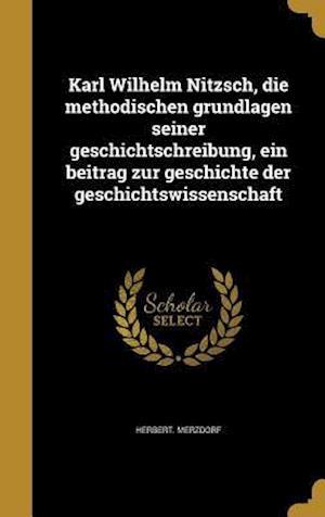 Bog, hardback Karl Wilhelm Nitzsch, Die Methodischen Grundlagen Seiner Geschichtschreibung, Ein Beitrag Zur Geschichte Der Geschichtswissenschaft af Herbert Merzdorf