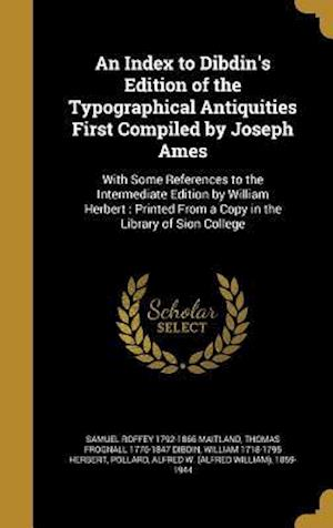 An  Index to Dibdin's Edition of the Typographical Antiquities First Compiled by Joseph Ames af William 1718-1795 Herbert, Samuel Roffey 1792-1866 Maitland, Thomas Frognall 1776-1847 Dibdin