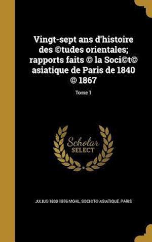 Bog, hardback Vingt-Sept ANS D'Histoire Des (C)Tudes Orientales; Rapports Faits (C) La Soci(c)T(c) Asiatique de Paris de 1840 (C) 1867; Tome 1 af Julius 1800-1876 Mohl