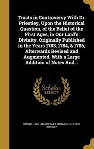 Bog, hardback Tracts in Controversy with Dr. Priestley, Upon the Historical Question, of the Belief of the First Ages, in Our Lord's Divinity. Originally Published af Samuel 1733-1806 Horsley, Heneage 1776-1847 Horsley
