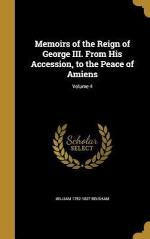 Bog, hardback Memoirs of the Reign of George III. from His Accession, to the Peace of Amiens; Volume 4 af William 1752-1827 Belsham