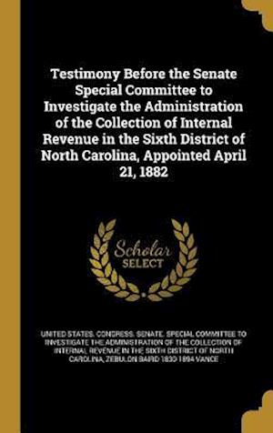 Bog, hardback Testimony Before the Senate Special Committee to Investigate the Administration of the Collection of Internal Revenue in the Sixth District of North C af Zebulon Baird 1830-1894 Vance