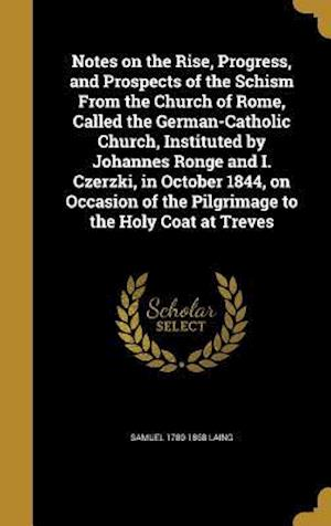 Notes on the Rise, Progress, and Prospects of the Schism from the Church of Rome, Called the German-Catholic Church, Instituted by Johannes Ronge and af Samuel 1780-1868 Laing