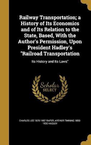 Bog, hardback Railway Transportation; A History of Its Economics and of Its Relation to the State, Based, with the Author's Permission, Upon President Hadley's Rail af Charles Lee 1870-1957 Raper, Arthur Twining 1856-1930 Hadley
