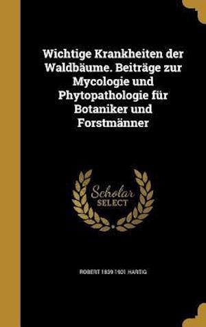 Bog, hardback Wichtige Krankheiten Der Waldbaume. Beitrage Zur Mycologie Und Phytopathologie Fur Botaniker Und Forstmanner af Robert 1839-1901 Hartig
