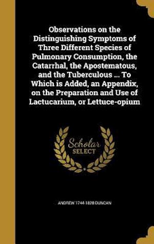 Bog, hardback Observations on the Distinguishing Symptoms of Three Different Species of Pulmonary Consumption, the Catarrhal, the Apostematous, and the Tuberculous af Andrew 1744-1828 Duncan