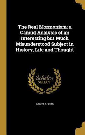 Bog, hardback The Real Mormonism; A Candid Analysis of an Interesting But Much Misunderstood Subject in History, Life and Thought af Robert C. Webb