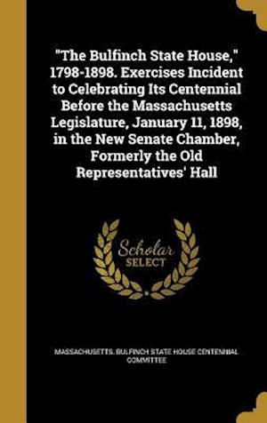 Bog, hardback The Bulfinch State House, 1798-1898. Exercises Incident to Celebrating Its Centennial Before the Massachusetts Legislature, January 11, 1898, in the N
