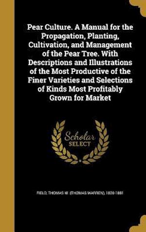 Bog, hardback Pear Culture. a Manual for the Propagation, Planting, Cultivation, and Management of the Pear Tree. with Descriptions and Illustrations of the Most Pr