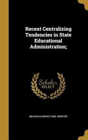 Bog, hardback Recent Centralizing Tendencies in State Educational Administration; af William Clarence 1866- Webster