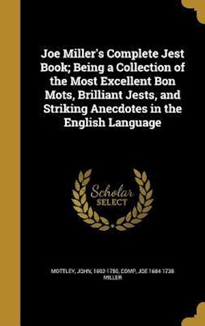 Bog, hardback Joe Miller's Complete Jest Book; Being a Collection of the Most Excellent Bon Mots, Brilliant Jests, and Striking Anecdotes in the English Language af Joe 1684-1738 Miller