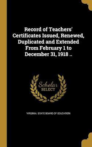 Bog, hardback Record of Teachers' Certificates Issued, Renewed, Duplicated and Extended from February 1 to December 31, 1918 ..