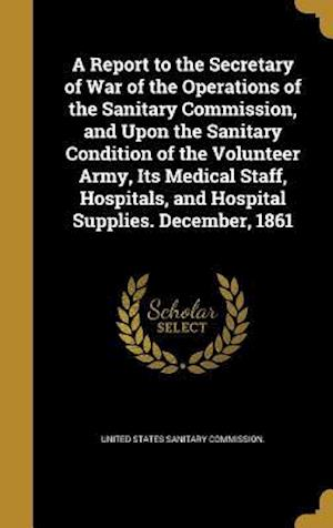 Bog, hardback A   Report to the Secretary of War of the Operations of the Sanitary Commission, and Upon the Sanitary Condition of the Volunteer Army, Its Medical St