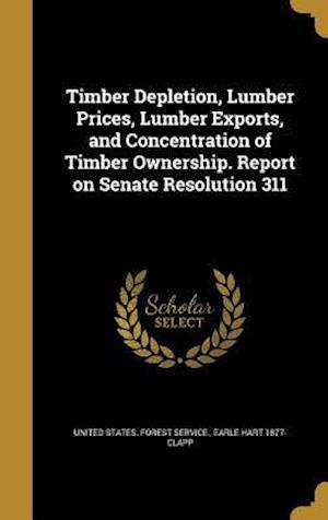 Bog, hardback Timber Depletion, Lumber Prices, Lumber Exports, and Concentration of Timber Ownership. Report on Senate Resolution 311 af Earle Hart 1877- Clapp