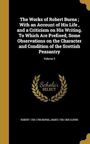 Bog, hardback The Works of Robert Burns; With an Account of His Life, and a Criticism on His Writing. to Which Are Prefixed, Some Observations on the Character and af James 1756-1805 Currie, Robert 1759-1796 Burns