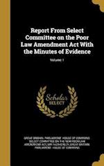 Report from Select Committee on the Poor Law Amendment ACT with the Minutes of Evidence; Volume 1 af MR Fazakerley