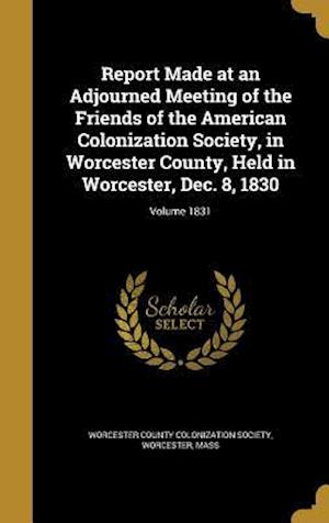 Bog, hardback Report Made at an Adjourned Meeting of the Friends of the American Colonization Society, in Worcester County, Held in Worcester, Dec. 8, 1830; Volume
