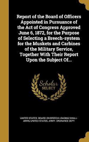 Bog, hardback Report of the Board of Officers Appointed in Pursuance of the Act of Congress Approved June 6, 1872, for the Purpose of Selecting a Breech-System for