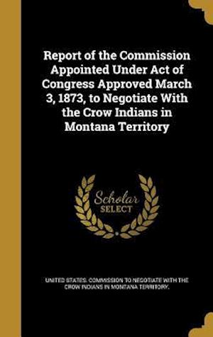 Bog, hardback Report of the Commission Appointed Under Act of Congress Approved March 3, 1873, to Negotiate with the Crow Indians in Montana Territory