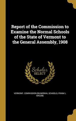 Bog, hardback Report of the Commission to Examine the Normal Schools of the State of Vermont to the General Assembly, 1908 af Frank L. Greene