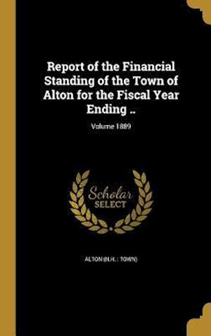 Bog, hardback Report of the Financial Standing of the Town of Alton for the Fiscal Year Ending ..; Volume 1889