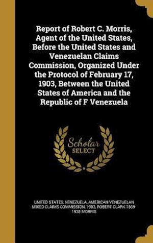 Bog, hardback Report of Robert C. Morris, Agent of the United States, Before the United States and Venezuelan Claims Commission, Organized Under the Protocol of Feb
