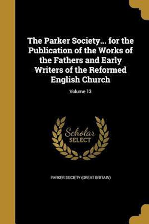 Bog, paperback The Parker Society... for the Publication of the Works of the Fathers and Early Writers of the Reformed English Church; Volume 13