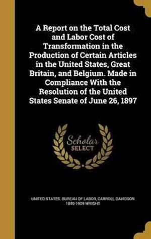Bog, hardback A   Report on the Total Cost and Labor Cost of Transformation in the Production of Certain Articles in the United States, Great Britain, and Belgium. af Carroll Davidson 1840-1909 Wright