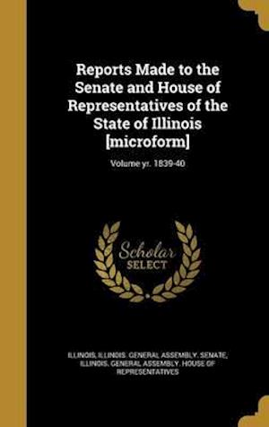 Bog, hardback Reports Made to the Senate and House of Representatives of the State of Illinois [Microform]; Volume Yr. 1839-40