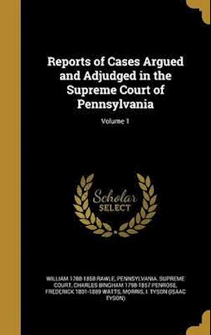 Bog, hardback Reports of Cases Argued and Adjudged in the Supreme Court of Pennsylvania; Volume 1 af William 1788-1858 Rawle, Charles Bingham 1798-1857 Penrose