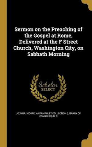 Bog, hardback Sermon on the Preaching of the Gospel at Rome, Delivered at the F Street Church, Washington City, on Sabbath Morning af Joshua Moore