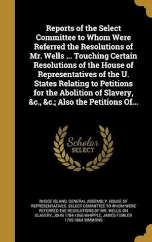 Reports of the Select Committee to Whom Were Referred the Resolutions of Mr. Wells ... Touching Certain Resolutions of the House of Representatives of af James Fowler 1795-1864 Simmons, John 1784-1866 Whipple