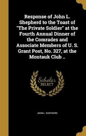 Bog, hardback Response of John L. Shepherd to the Toast of the Private Soldier at the Fourth Annual Dinner of the Comrades and Associate Members of U. S. Grant Post af John L. Shepherd