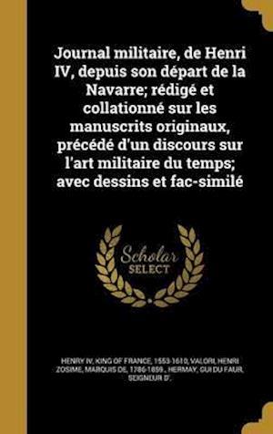 Bog, hardback Journal Militaire, de Henri IV, Depuis Son Depart de La Navarre; Redige Et Collationne Sur Les Manuscrits Originaux, Precede D'Un Discours Sur L'Art M