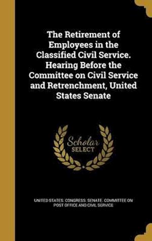 Bog, hardback The Retirement of Employees in the Classified Civil Service. Hearing Before the Committee on Civil Service and Retrenchment, United States Senate