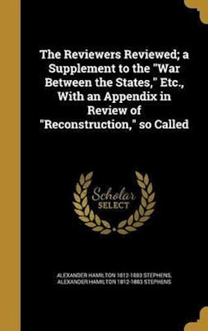 Bog, hardback The Reviewers Reviewed; A Supplement to the War Between the States, Etc., with an Appendix in Review of Reconstruction, So Called af Alexander Hamilton 1812-1883 Stephens