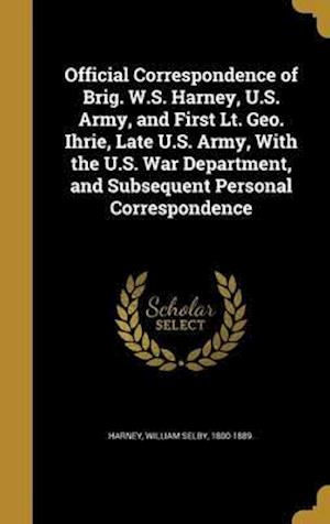 Bog, hardback Official Correspondence of Brig. W.S. Harney, U.S. Army, and First Lt. Geo. Ihrie, Late U.S. Army, with the U.S. War Department, and Subsequent Person