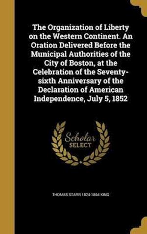 Bog, hardback The Organization of Liberty on the Western Continent. an Oration Delivered Before the Municipal Authorities of the City of Boston, at the Celebration af Thomas Starr 1824-1864 King